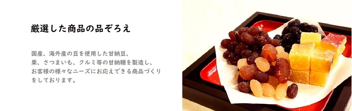 国内・海外の厳選した豆を使用した甘納豆。栗、さつまいも、くるみ等を使用した甘納糖を製造し、お客様のニーズに合わせた商品づくりをしております。
